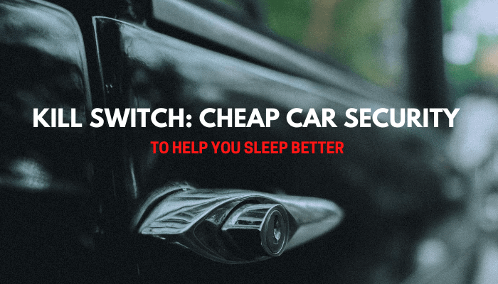 Kill Switch: Cheap Car Security To Help You Sleep Better