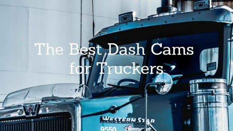 The Best Dash Cam for Truckers: Our 3 Top Picks