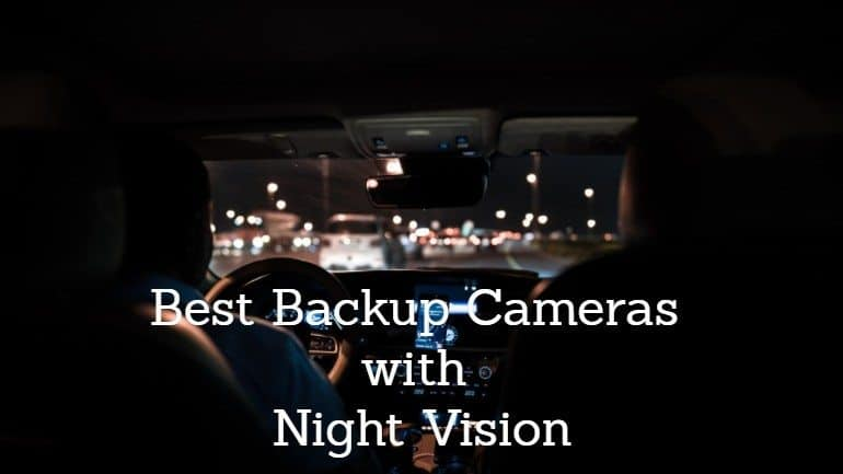 The Best Backup Camera with Night Vision: Our Top 3 Picks for 2021